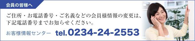 ご住所・お電話番号・ご名義などの会員様情報の変更は、下記電話番号までお知らせください。お客様情報センター TEL.0234-24-2553